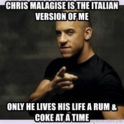 vin diesel  - Chris malagise is the italian version of me Only he lives his life a rum & Coke at a time