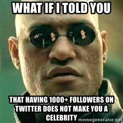 what if i told you matri - What if I tolD you ThAt Having 1000+ followers on twitter does not make you a CELEBRITY