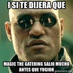 what if i told you matri - i SI TE DIJERA QUE mAGIC THE GATERING SALIO MUCHO ANTES QUE YUGIOH