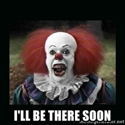it the clown o:  - i'll be there soon