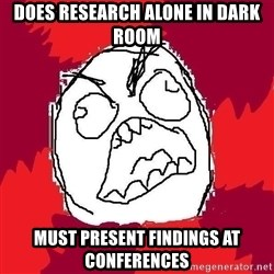 Rage FU - Does research alone in dark room Must present findings at conferences