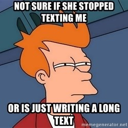 Futurama Fry - Not sure if she stopped texting me or is just WRITING a long text