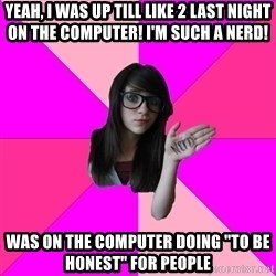 "Idiot Nerdgirl - yeah, i was up till like 2 last night on the computer! I'm such a nerd! was on the computer doing ""to be honest"" for people"