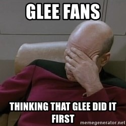 Picardfacepalm - Glee fans thinking that Glee did it first