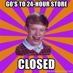 Unlucky Brian Strikes Again - go's to 24-hour store closed