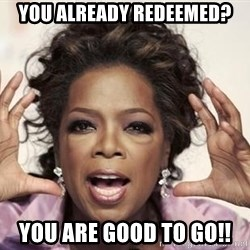 oprah - You already redeemed? you are good to go!!