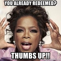 oprah - You already redeemed? thumbs up!!