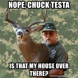 Chuck Testa Nope - Nope, Chuck testa Is That My House Over there?