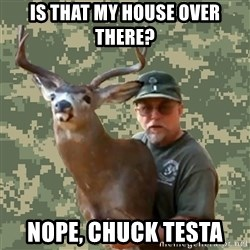 Chuck Testa Nope - Is that my house over there? nope, chuck testa