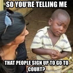 Skeptical african kid  - So you're telling me that people sign up to go to court?