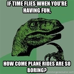 Philosoraptor - If time flies when you're having fun, how come plane rides are so boring?