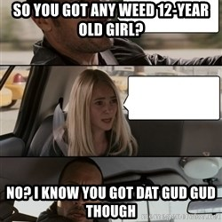 The Rock driving - So you got any weed 12-year old girl? No? i know you got dat gud gud though