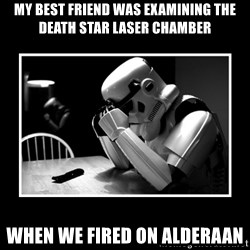 Sad Trooper - My best friend was examining the Death Star laser chamber when we fired on Alderaan