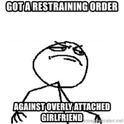 Fuck Yeah - Got a restraining order against Overly Attached Girlfriend