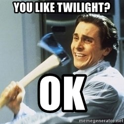 american psycho - you like twilight? ok