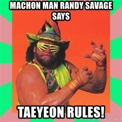 Macho Man Says - Machon Man Randy Savage Says Taeyeon Rules!