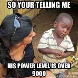 skeptical black kid - So your telling me His power level is over 9000