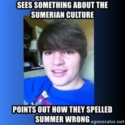 Dumb Dan  - sees something about the sumerian culture points out how they spelled summer wrong