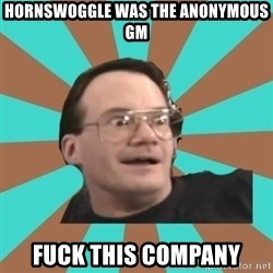 Cornette Face - Hornswoggle was the anonymous GM fuck this company