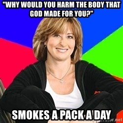 "Sheltering Suburban Mom - ""Why would you harm the body that god made for you?"" Smokes a pack a day"