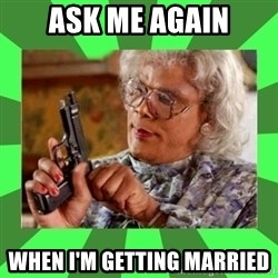 Madea - Ask me again When I'm getting married