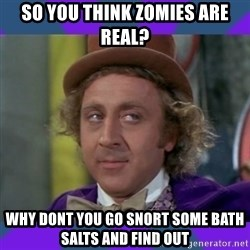 Sarcastic Wonka - so you think zomies are real? why dont you go snort some bath salts and find out