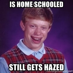 Bad Luck Brian - Is home schooled Still gets hazed