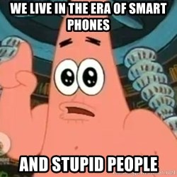 Patrick Says - WE LIVE IN THE ERA OF SMART PHONES AND STUPID PEOPLE