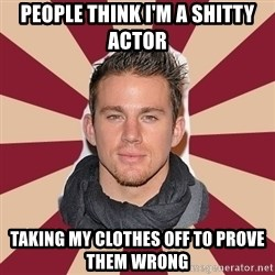 channingtatum - People think I'm a shitty actor Taking my clothes off to prove them wrong