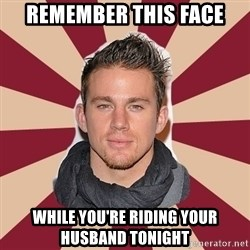 channingtatum - Remember this face While you're riding your husband tonight