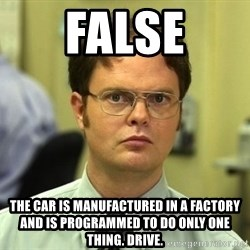 False guy - false the car is manufactured in a factory and is programmed to do only one thing. drive.