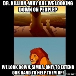 Lion King Shadowy Place - dR. kILLIAN, WHY ARE WE LOOKING DOWN ON PEOPLE? wE LOOK DOWN, SIMBA, ONLY TO EXTEND OUR HAND TO HELP THEM UP!
