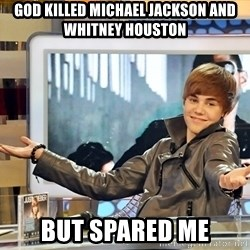 Justin Bieber - god killed michael jackson and whitney houston but spared me