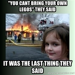 """Evil Girl - """"You cant bring your own legos"""" they said it was the last thing they said"""