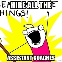 clean all the things - HIRE ALL THE ASSISTANT COACHES