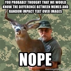 Chuck Testa Nope - you probably thought that we would know the difference between memes and RANDOM Impact text over images NOPE
