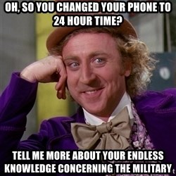 Willy Wonka - oh, so you changed your phone to 24 hour time? tell me more about your endless knowledge concerning the military