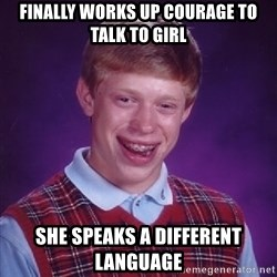 Bad Luck Brian - finally works up courage to talk to girl she speaks a different language