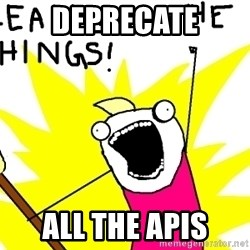 clean all the things - deprecate all the apis