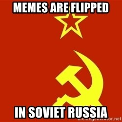 In Soviet Russia - Memes are flipped In Soviet Russia