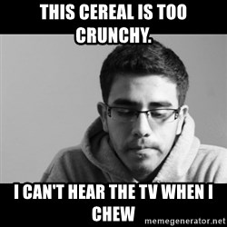 Jose's First World Problems - This cereal is too crunchy. i can't hear the tv when i chew