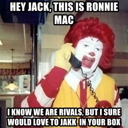 Ronald Mcdonald Call - hey jack, this is ronnie mac I know we are rivals, but i sure would love to jakk  in your box