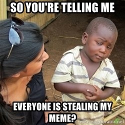 Skeptical 3rd World Kid - so you're telling me everyone is stealing my meme?