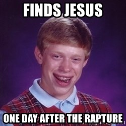 Bad Luck Brian - finds jesus one day after the rapture