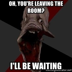Amnesiaralph - oh, you're leaving the room? i'll be waiting