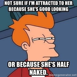 Futurama Fry - Not sure if I'm attracted to her because she's good looking  or because she's half naked.