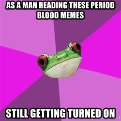 Foul Bachelorette Frog - as a man reading these period blood memes still getting turned on