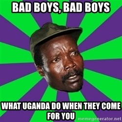Mad Kony - bad boys, bad boys what uganda do when they come for you
