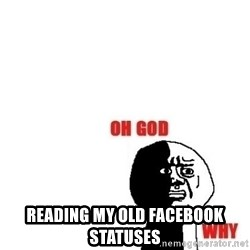 Oh god why -  READING MY OLD FACEBOOK STATUSES