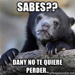Confession Bear - sabes?? dany no te quiere perder..